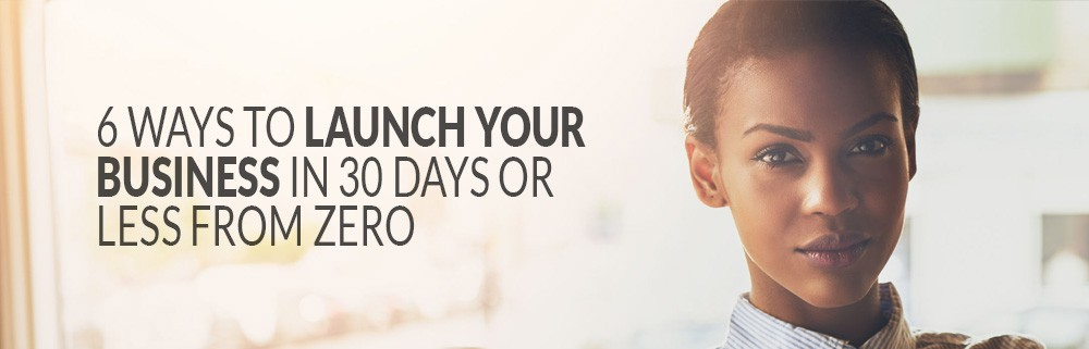 6 Ways To Launch Your Business In 30 Days Or Less