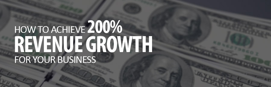 How To Achieve 200% Revenue Growth For Your Business